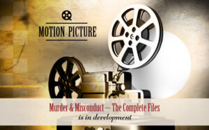 Murder and Misconduct - the Complete Files - Motion picture under development